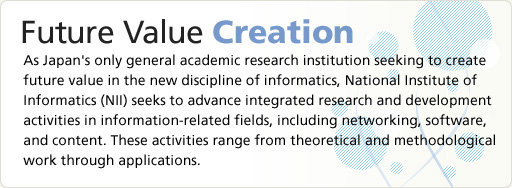 Future Value Creation As Japan's only general dacemic research institution seeking to create future value in the new discipline of informatics, National Institute of Informatics (NII) seeks to advance integrated research and development activities in information-related fields, including networking, software, and content. These activities range from theoretical and methodological work through applications.
